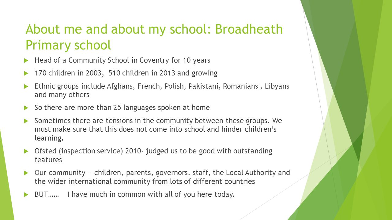 About me and about my school: Broadheath Primary school  Head of a Community School in Coventry for 10 years  170 children in 2003, 510 children in 2013 and growing  Ethnic groups include Afghans, French, Polish, Pakistani, Romanians, Libyans and many others  So there are more than 25 languages spoken at home  Sometimes there are tensions in the community between these groups.