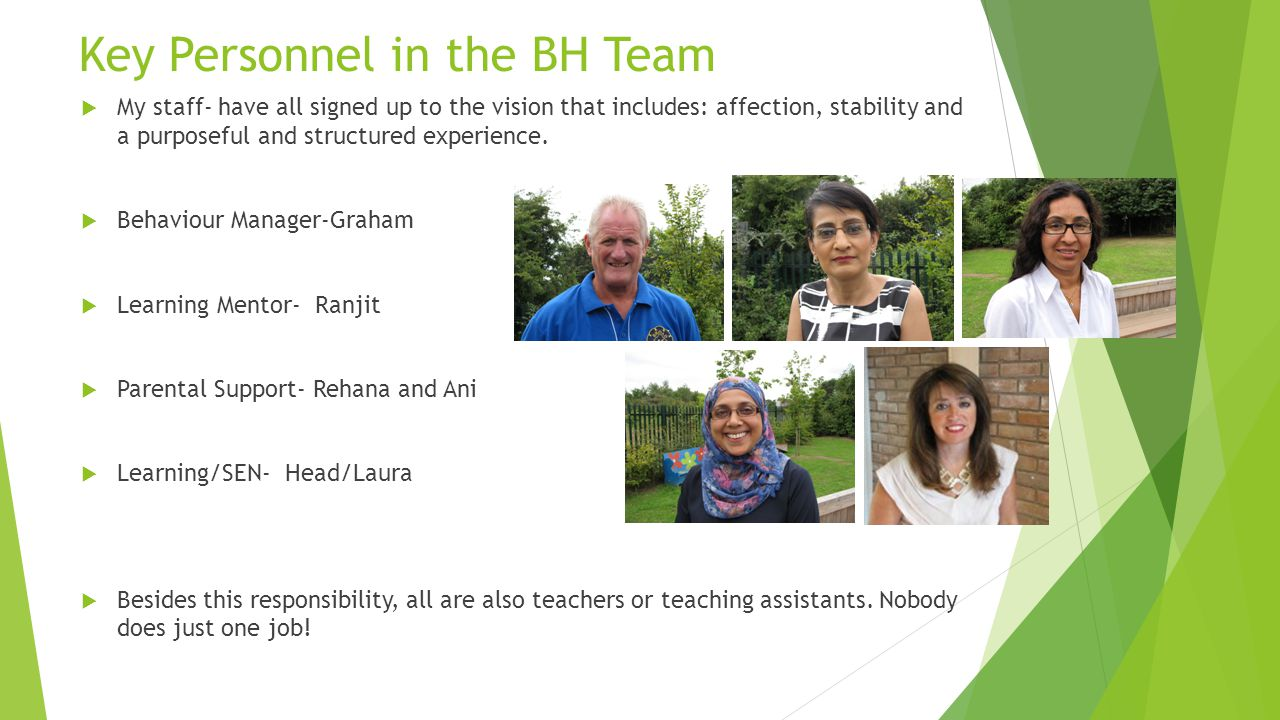 Key Personnel in the BH Team  My staff- have all signed up to the vision that includes: affection, stability and a purposeful and structured experience.