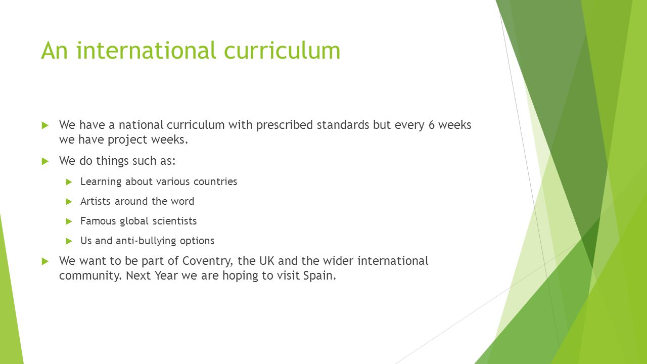 An international curriculum  We have a national curriculum with prescribed standards but every 6 weeks we have project weeks.