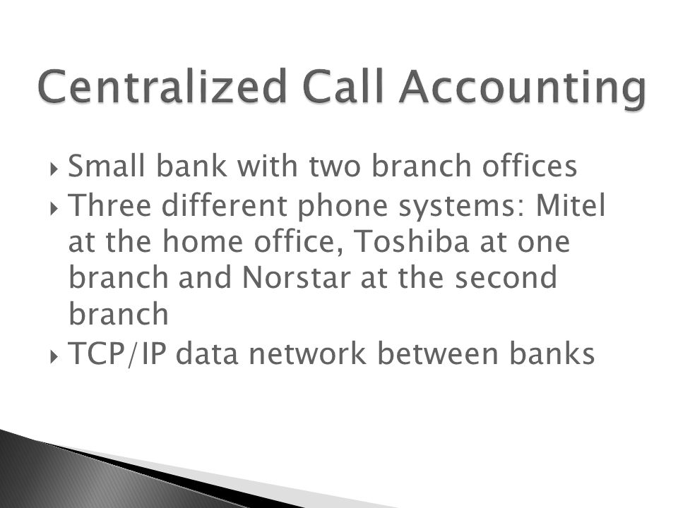  Small bank with two branch offices  Three different phone systems: Mitel at the home office, Toshiba at one branch and Norstar at the second branch  TCP/IP data network between banks