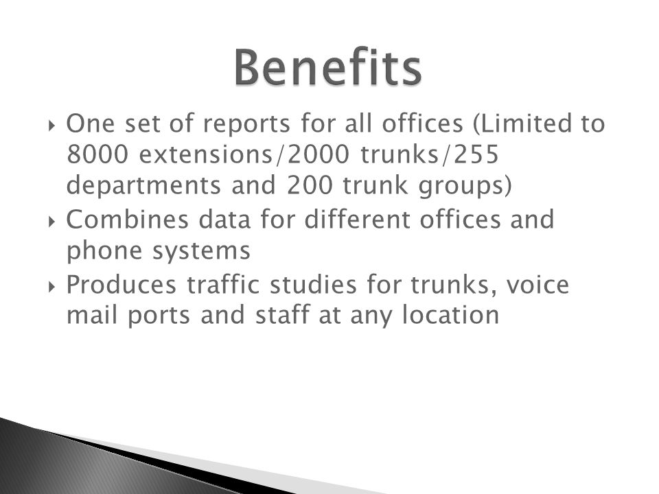 One set of reports for all offices (Limited to 8000 extensions/2000 trunks/255 departments and 200 trunk groups)  Combines data for different offices and phone systems  Produces traffic studies for trunks, voice mail ports and staff at any location