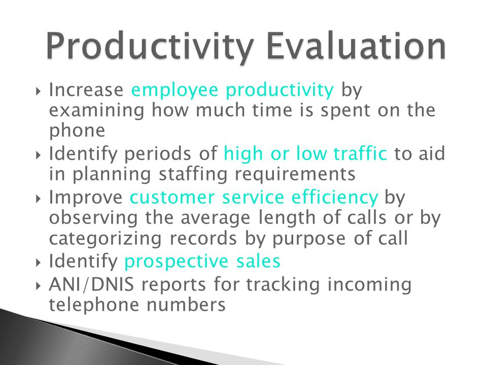  Increase employee productivity by examining how much time is spent on the phone  Identify periods of high or low traffic to aid in planning staffing requirements  Improve customer service efficiency by observing the average length of calls or by categorizing records by purpose of call  Identify prospective sales  ANI/DNIS reports for tracking incoming telephone numbers