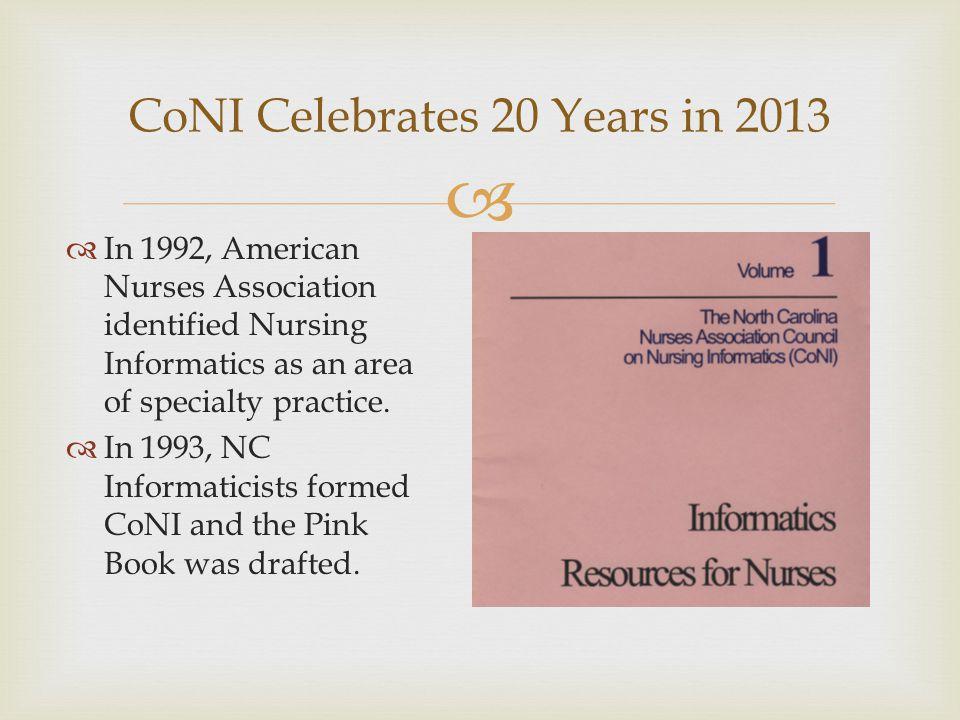  CoNI Celebrates 20 Years in 2013  In 1992, American Nurses Association identified Nursing Informatics as an area of specialty practice.