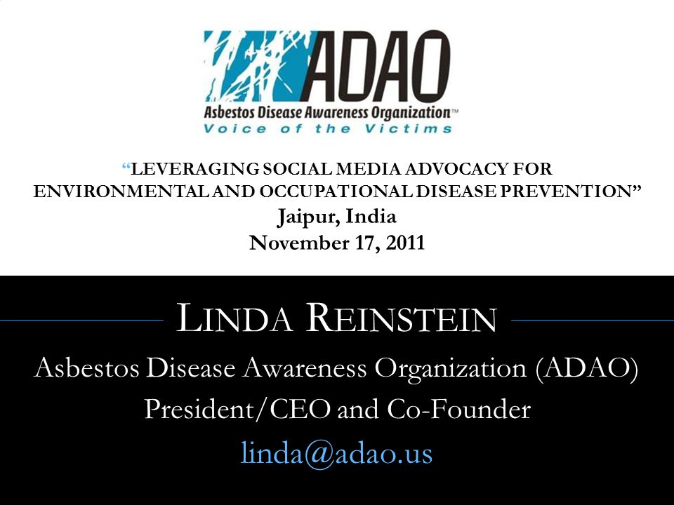 L INDA R EINSTEIN Asbestos Disease Awareness Organization (ADAO) President/CEO and Co-Founder linda@adao.us LEVERAGING SOCIAL MEDIA ADVOCACY FOR ENVIRONMENTAL AND OCCUPATIONAL DISEASE PREVENTION Jaipur, India November 17, 2011