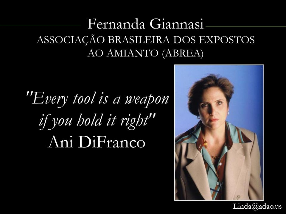 Fernanda Giannasi ASSOCIAÇÃO BRASILEIRA DOS EXPOSTOS AO AMIANTO (ABREA) Linda@adao.us Every tool is a weapon if you hold it right Ani DiFranco