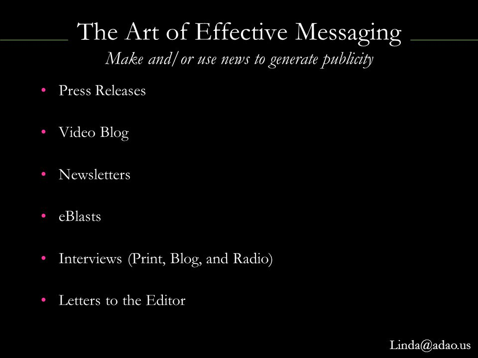 The Art of Effective Messaging Make and/or use news to generate publicity Press Releases Video Blog Newsletters eBlasts Interviews (Print, Blog, and R