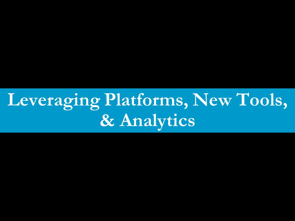 Leveraging Platforms, New Tools, & Analytics