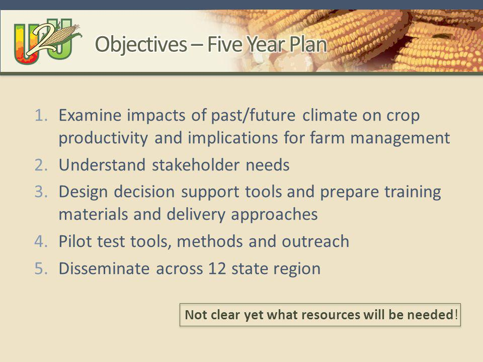 1.Examine impacts of past/future climate on crop productivity and implications for farm management 2.Understand stakeholder needs 3.Design decision support tools and prepare training materials and delivery approaches 4.Pilot test tools, methods and outreach 5.Disseminate across 12 state region Not clear yet what resources will be needed!
