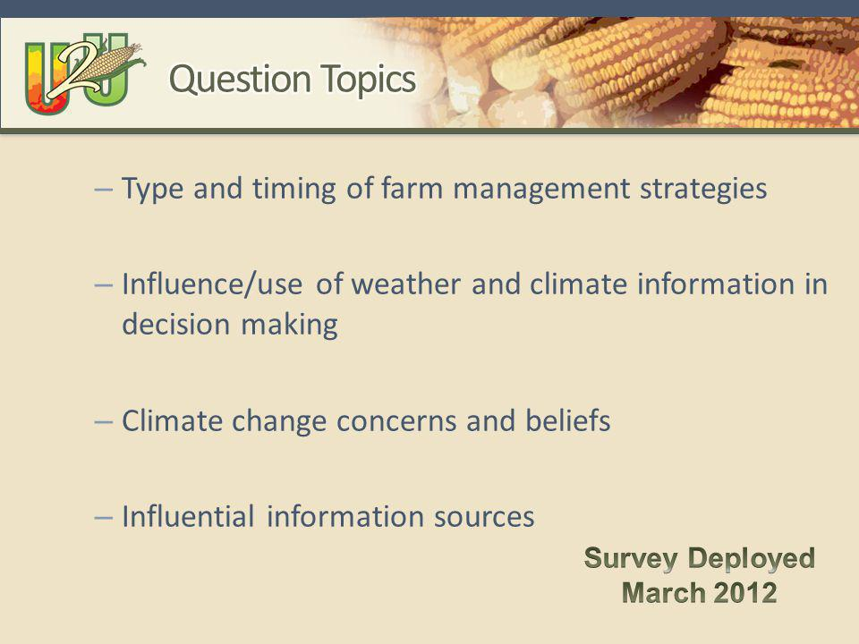 – Type and timing of farm management strategies – Influence/use of weather and climate information in decision making – Climate change concerns and beliefs – Influential information sources