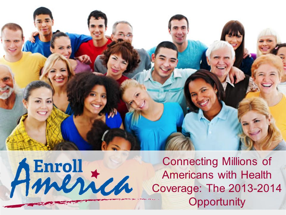 2 Connecting Millions of Americans with Health Coverage: The 2013-2014 Opportunity