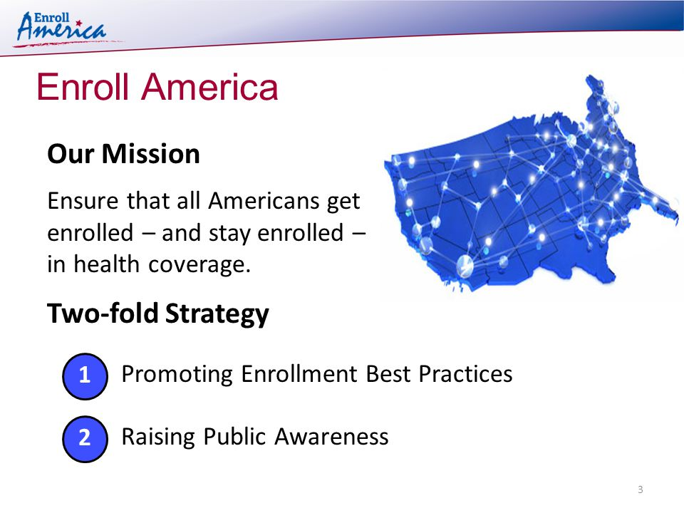 Enroll America 3 Two-fold Strategy Our Mission Ensure that all Americans get enrolled – and stay enrolled – in health coverage.