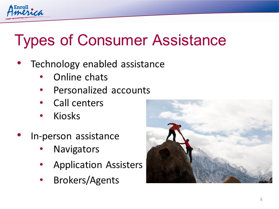 Types of Consumer Assistance 8 Technology enabled assistance Online chats Personalized accounts Call centers Kiosks In-person assistance Navigators Application Assisters Brokers/Agents