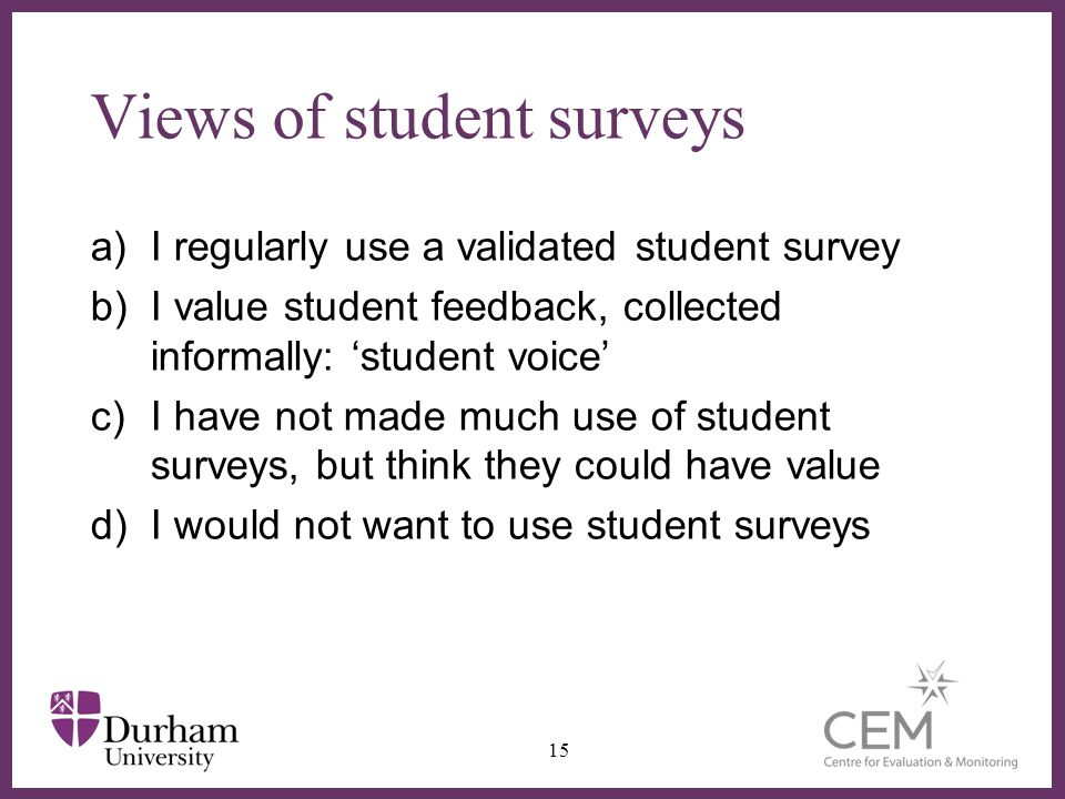 ∂ Views of student surveys a)I regularly use a validated student survey b)I value student feedback, collected informally: 'student voice' c)I have not made much use of student surveys, but think they could have value d)I would not want to use student surveys 15