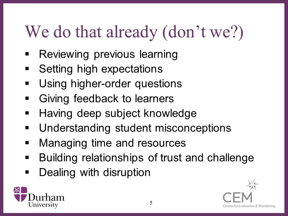 ∂ We do that already (don't we )  Reviewing previous learning  Setting high expectations  Using higher-order questions  Giving feedback to learners  Having deep subject knowledge  Understanding student misconceptions  Managing time and resources  Building relationships of trust and challenge  Dealing with disruption 5