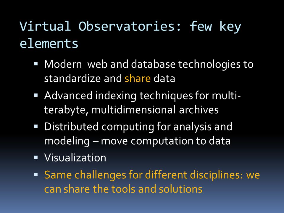 Virtual Observatories: few key elements  Modern web and database technologies to standardize and share data  Advanced indexing techniques for multi- terabyte, multidimensional archives  Distributed computing for analysis and modeling – move computation to data  Visualization  Same challenges for different disciplines: we can share the tools and solutions