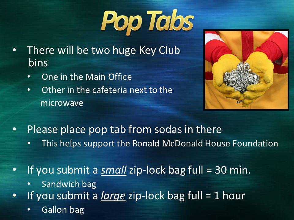 There will be two huge Key Club bins One in the Main Office Other in the cafeteria next to the microwave Please place pop tab from sodas in there This helps support the Ronald McDonald House Foundation If you submit a small zip-lock bag full = 30 min.