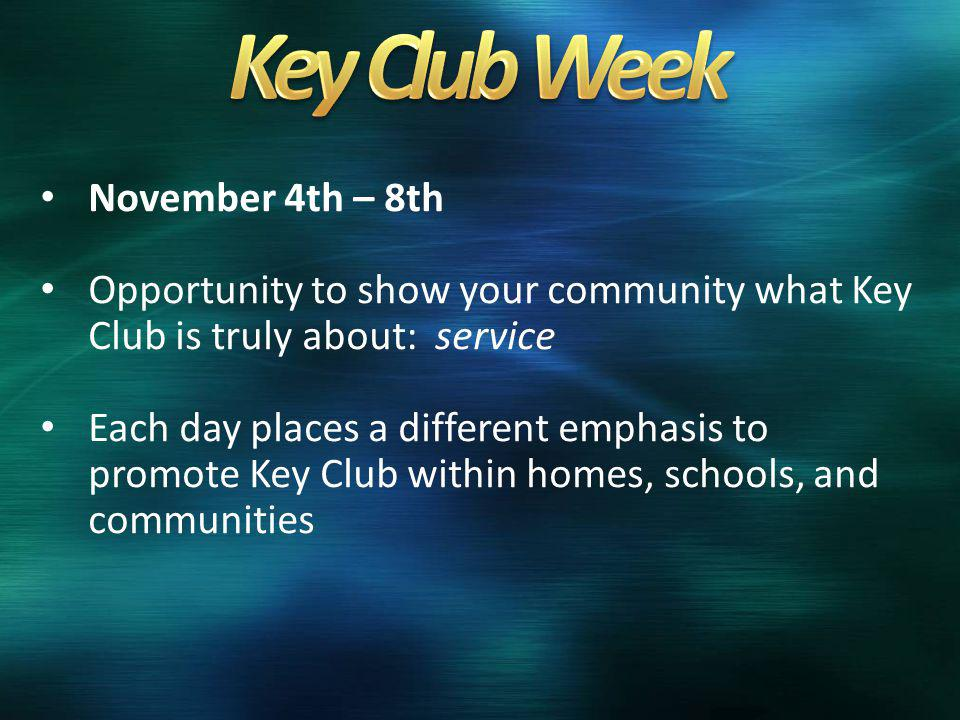 November 4th – 8th Opportunity to show your community what Key Club is truly about: service Each day places a different emphasis to promote Key Club within homes, schools, and communities