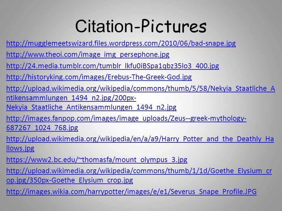 Citations -Pictures http://www.philipcoppens.com/mjb_hades.jpg http://images2.fanpop.com/image/photos/8900000/Severus-Snape-severus- snape-8915451-500-573.jpg http://upload.wikimedia.org/wikipedia/commons/thumb/7/71/Hades-et-Cerberus- III.jpg/200px-Hades-et-Cerberus-III.jpg http://www.severusgaleries.free.fr/albums/userpics/10001/severusrogueodp001.jp g http://www.johnelkington.com/images/mar-05/Aspodel.jpg http://static.tumblr.com/j4tnocl/9Rxm4v4ek/hogwarts.gif http://3.bp.blogspot.com/- BlVSOTsQVf8/TjjthLvET_I/AAAAAAAAFJg/ACnGTblrV00/s400/imgthree%2Bheaded% 2Bdog2.jpg http://upload.wikimedia.org/wikipedia/commons/3/38/ Hades_Altemps_Inv8584.jpg http://www.khaleejesque.com/wp-content/uploads/2011/09/harry-potter- books.jpg