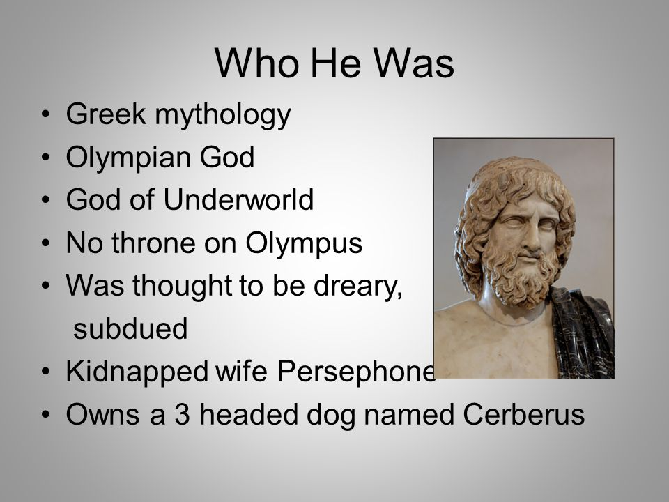 Who He Was Greek mythology Olympian God God of Underworld No throne on Olympus Was thought to be dreary, subdued Kidnapped wife Persephone Owns a 3 headed dog named Cerberus