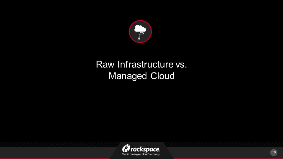 Raw Infrastructure vs. Managed Cloud 16