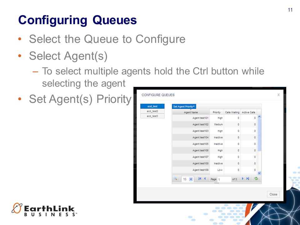 11 Configuring Queues Select the Queue to Configure Select Agent(s) –To select multiple agents hold the Ctrl button while selecting the agent Set Agen