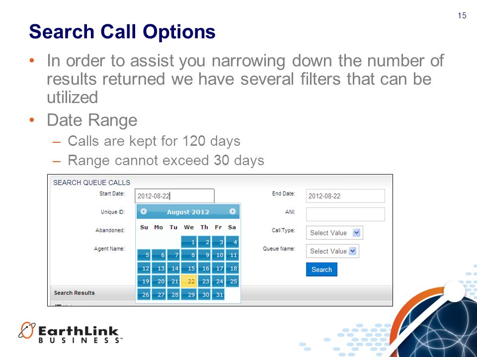 15 Search Call Options In order to assist you narrowing down the number of results returned we have several filters that can be utilized Date Range –Calls are kept for 120 days –Range cannot exceed 30 days