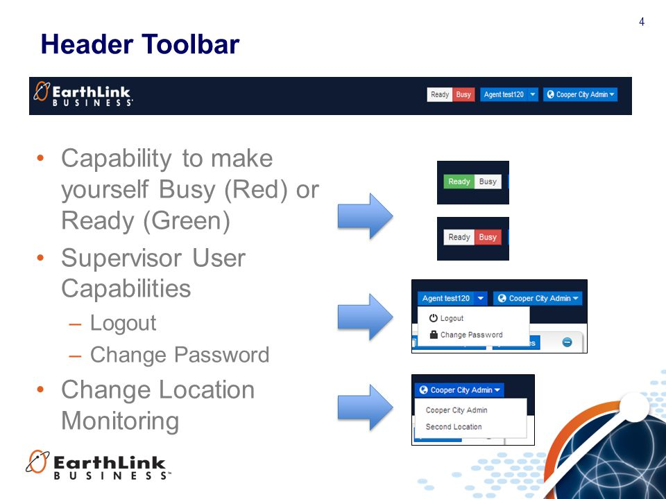 4 Header Toolbar Capability to make yourself Busy (Red) or Ready (Green) Supervisor User Capabilities –Logout –Change Password Change Location Monitoring