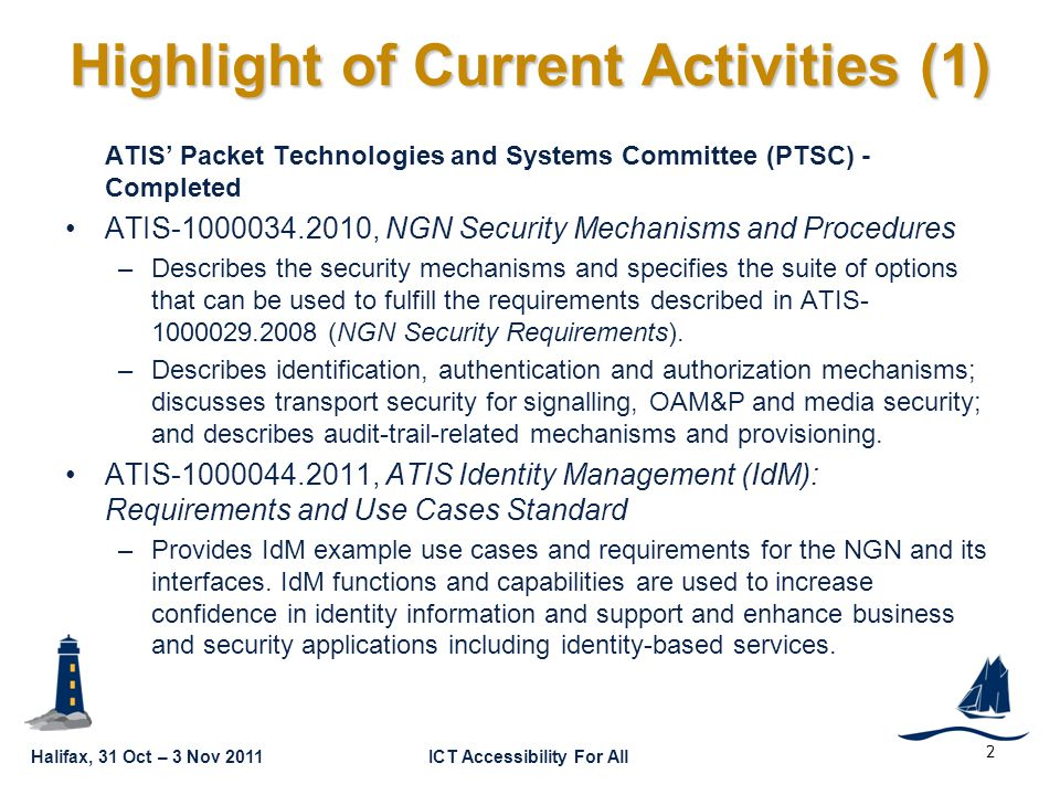Halifax, 31 Oct – 3 Nov 2011ICT Accessibility For All GSC16-GRSC9-10 ATIS' Packet Technologies and Systems Committee (PTSC) - Completed ATIS-1000034.2010, NGN Security Mechanisms and Procedures –Describes the security mechanisms and specifies the suite of options that can be used to fulfill the requirements described in ATIS- 1000029.2008 (NGN Security Requirements).