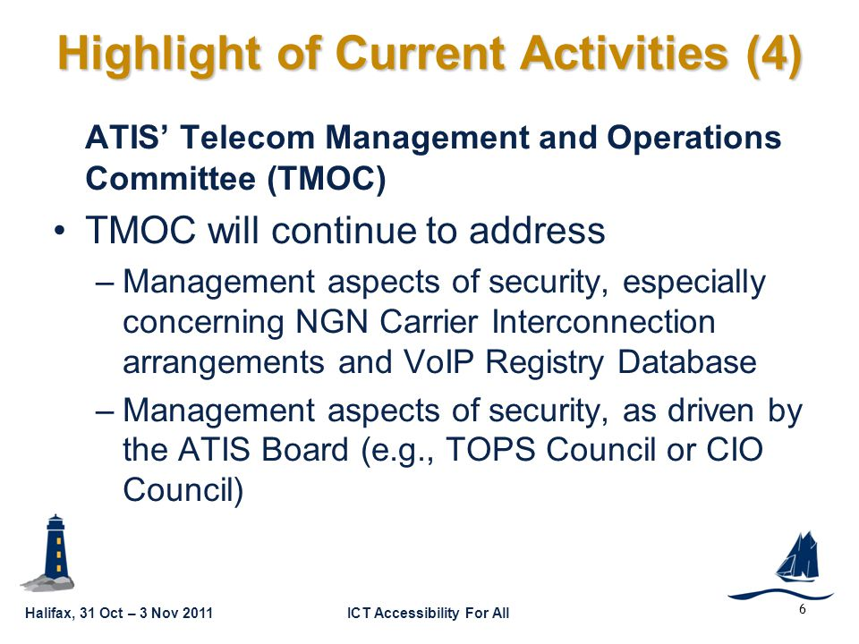 Halifax, 31 Oct – 3 Nov 2011ICT Accessibility For All GSC16-GRSC9-10 ATIS' Telecom Management and Operations Committee (TMOC) TMOC will continue to address –Management aspects of security, especially concerning NGN Carrier Interconnection arrangements and VoIP Registry Database –Management aspects of security, as driven by the ATIS Board (e.g., TOPS Council or CIO Council) 6 Highlight of Current Activities (4)