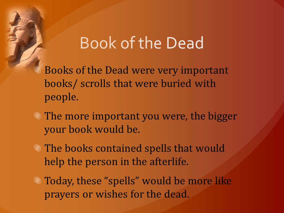 Books of the Dead were very important books/ scrolls that were buried with people.