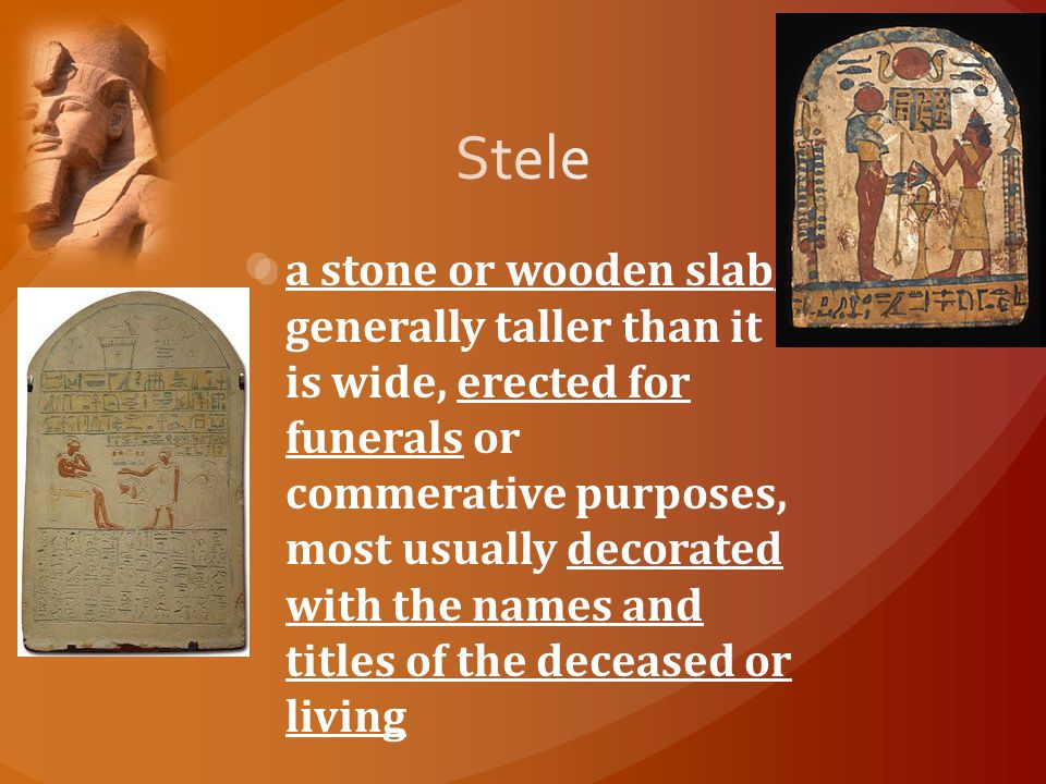 a stone or wooden slab, generally taller than it is wide, erected for funerals or commerative purposes, most usually decorated with the names and titles of the deceased or living