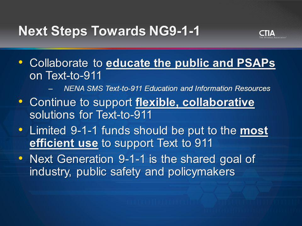 Next Steps Towards NG9-1-1 Collaborate to educate the public and PSAPs on Text-to-911 Collaborate to educate the public and PSAPs on Text-to-911 –NENA SMS Text-to-911 Education and Information Resources Continue to support flexible, collaborative solutions for Text-to-911 Continue to support flexible, collaborative solutions for Text-to-911 Limited 9-1-1 funds should be put to the most efficient use to support Text to 911 Limited 9-1-1 funds should be put to the most efficient use to support Text to 911 Next Generation 9-1-1 is the shared goal of industry, public safety and policymakers Next Generation 9-1-1 is the shared goal of industry, public safety and policymakers