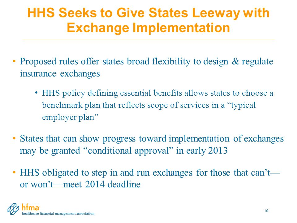 HHS Seeks to Give States Leeway with Exchange Implementation Proposed rules offer states broad flexibility to design & regulate insurance exchanges HHS policy defining essential benefits allows states to choose a benchmark plan that reflects scope of services in a typical employer plan States that can show progress toward implementation of exchanges may be granted conditional approval in early 2013 HHS obligated to step in and run exchanges for those that can't— or won't—meet 2014 deadline 10