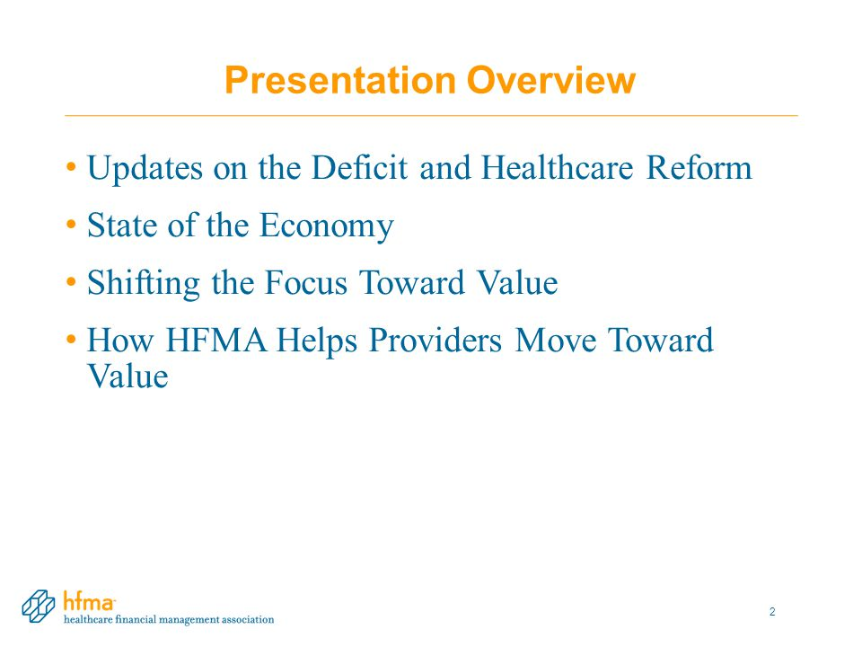 Presentation Overview Updates on the Deficit and Healthcare Reform State of the Economy Shifting the Focus Toward Value How HFMA Helps Providers Move Toward Value 2
