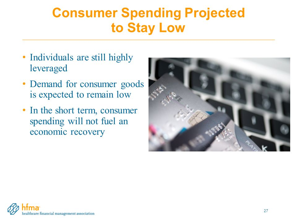 Consumer Spending Projected to Stay Low Individuals are still highly leveraged Demand for consumer goods is expected to remain low In the short term, consumer spending will not fuel an economic recovery 27