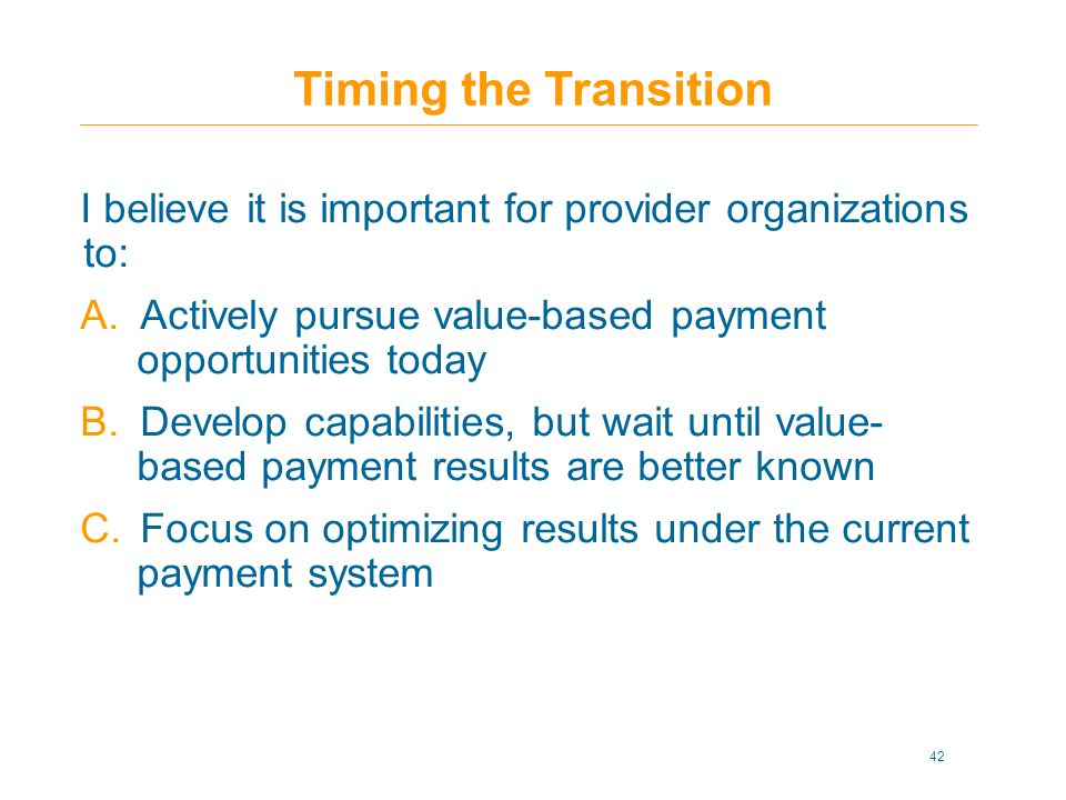 Timing the Transition I believe it is important for provider organizations to: A.Actively pursue value-based payment opportunities today B.Develop capabilities, but wait until value- based payment results are better known C.Focus on optimizing results under the current payment system 42