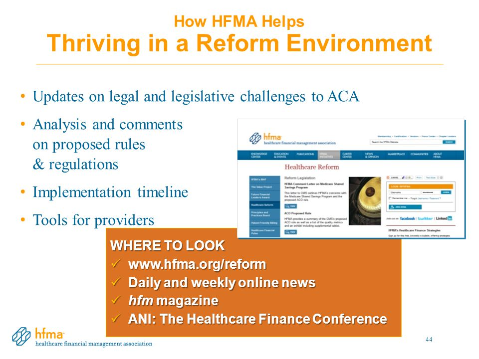 How HFMA Helps Thriving in a Reform Environment Updates on legal and legislative challenges to ACA Analysis and comments on proposed rules & regulations Implementation timeline Tools for providers WHERE TO LOOK www.hfma.org/reform www.hfma.org/reform Daily and weekly online news Daily and weekly online news hfm magazine hfm magazine ANI: The Healthcare Finance Conference ANI: The Healthcare Finance Conference 44