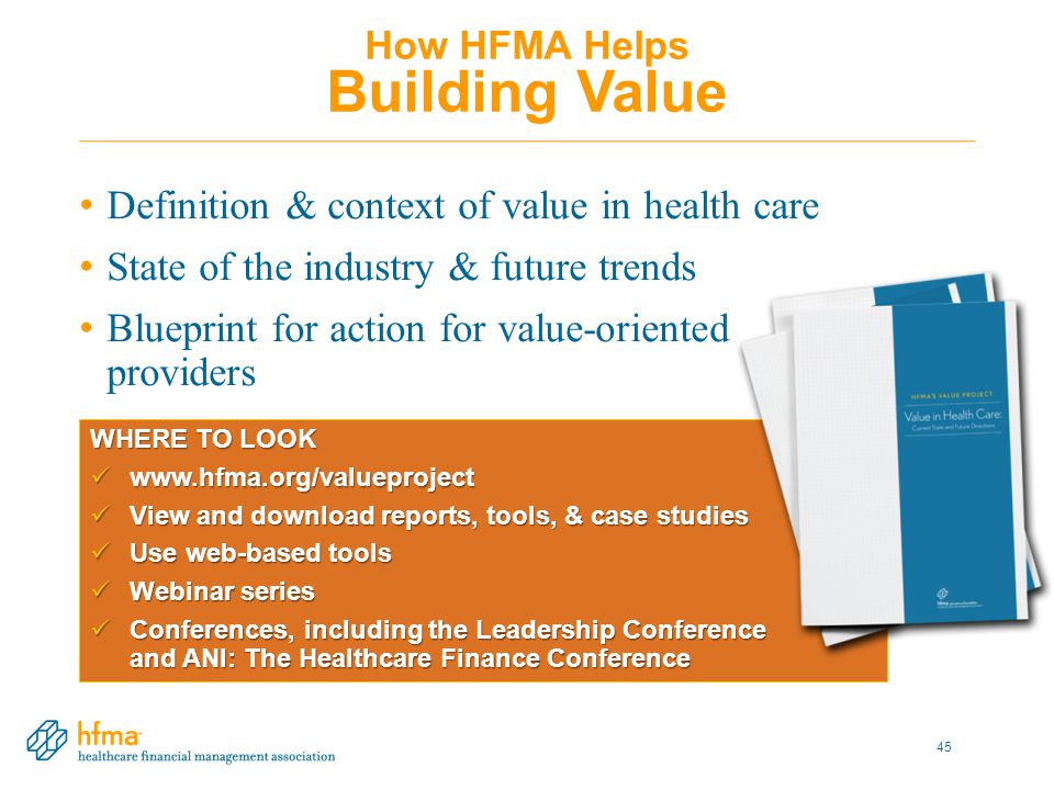 WHERE TO LOOK www.hfma.org/valueproject www.hfma.org/valueproject View and download reports, tools, & case studies View and download reports, tools, & case studies Use web-based tools Use web-based tools Webinar series Webinar series Conferences, including the Leadership Conference and ANI: The Healthcare Finance Conference Conferences, including the Leadership Conference and ANI: The Healthcare Finance Conference How HFMA Helps Building Value Definition & context of value in health care State of the industry & future trends Blueprint for action for value-oriented providers 45