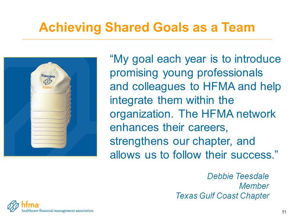 Achieving Shared Goals as a Team My goal each year is to introduce promising young professionals and colleagues to HFMA and help integrate them within the organization.