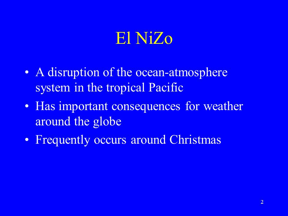 El Ni  o A disruption of the ocean-atmosphere system in the tropical Pacific Has important consequences for weather around the globe Frequently occurs around Christmas 2