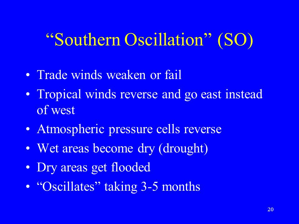 Southern Oscillation (SO) Trade winds weaken or fail Tropical winds reverse and go east instead of west Atmospheric pressure cells reverse Wet areas become dry (drought) Dry areas get flooded Oscillates taking 3-5 months 20