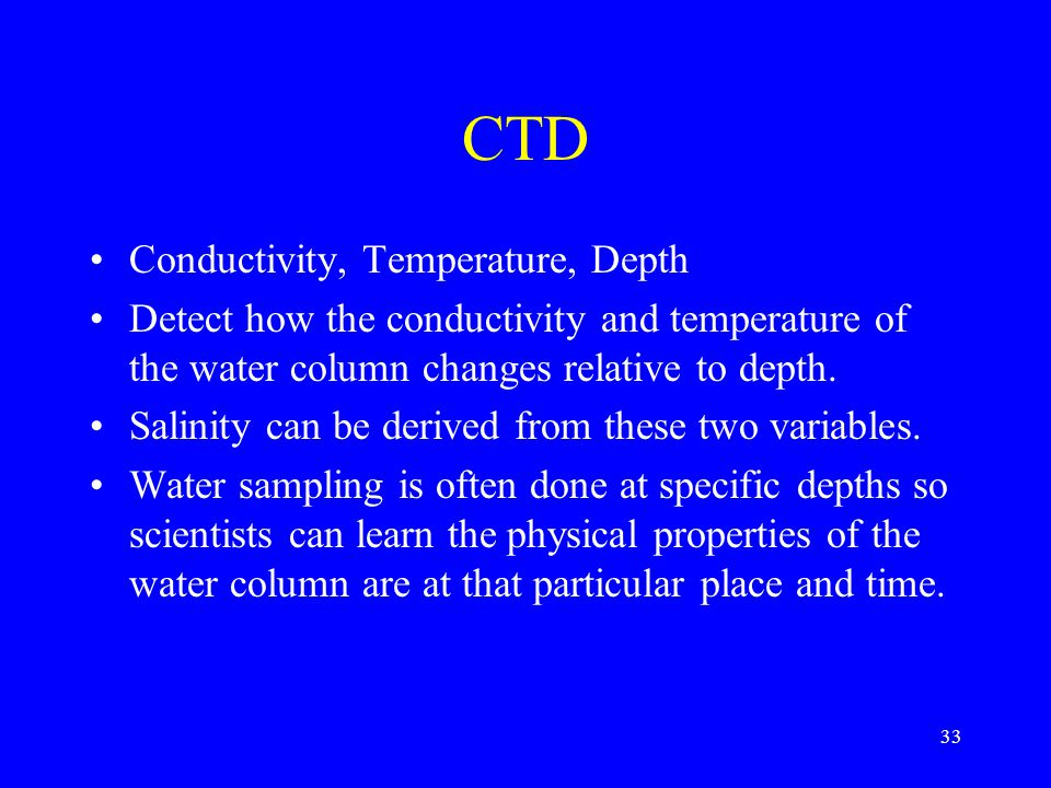 CTD Conductivity, Temperature, Depth Detect how the conductivity and temperature of the water column changes relative to depth.