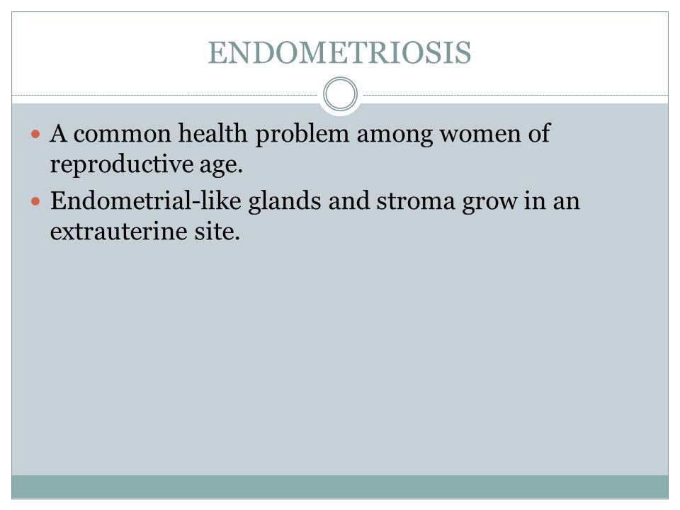 ENDOMETRIOSIS A common health problem among women of reproductive age.