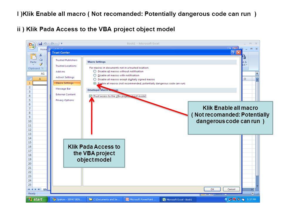 I )Klik Enable all macro ( Not recomanded: Potentially dangerous code can run ) ii ) Klik Pada Access to the VBA project object model Klik Enable all macro ( Not recomanded: Potentially dangerous code can run ) Klik Pada Access to the VBA project object model