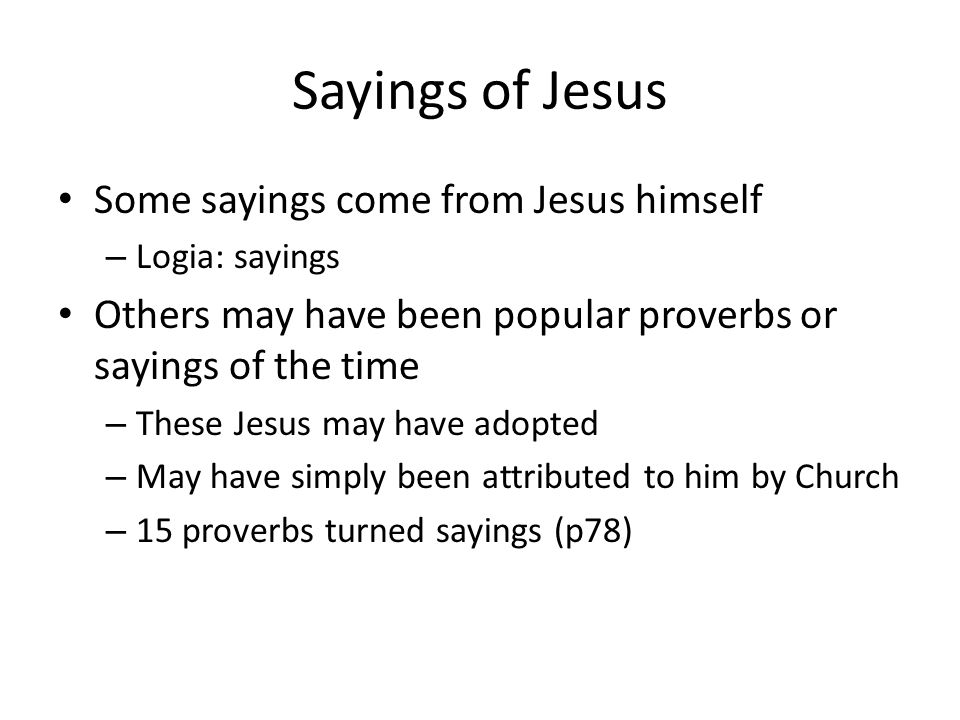 Sayings of Jesus Some sayings come from Jesus himself – Logia: sayings Others may have been popular proverbs or sayings of the time – These Jesus may have adopted – May have simply been attributed to him by Church – 15 proverbs turned sayings (p78)