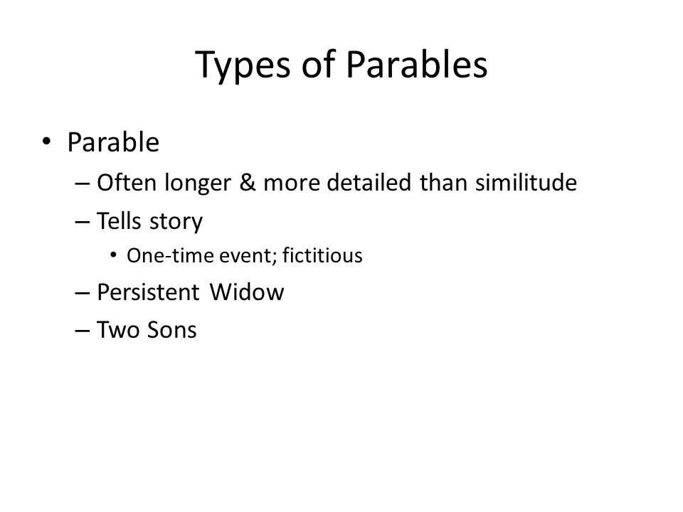 Types of Parables Parable – Often longer & more detailed than similitude – Tells story One-time event; fictitious – Persistent Widow – Two Sons