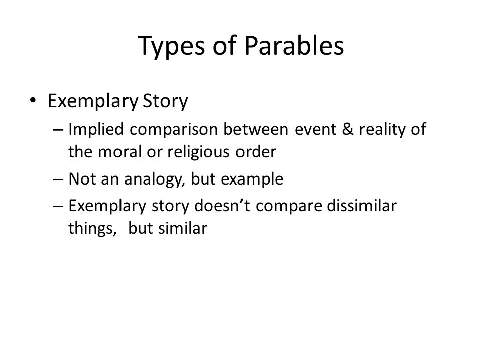 Types of Parables Exemplary Story – Implied comparison between event & reality of the moral or religious order – Not an analogy, but example – Exemplary story doesn't compare dissimilar things, but similar