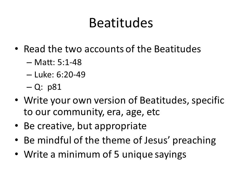 Beatitudes Read the two accounts of the Beatitudes – Matt: 5:1-48 – Luke: 6:20-49 – Q: p81 Write your own version of Beatitudes, specific to our community, era, age, etc Be creative, but appropriate Be mindful of the theme of Jesus' preaching Write a minimum of 5 unique sayings