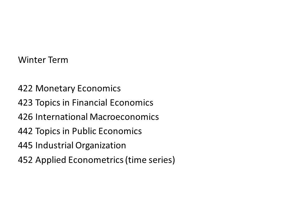 Winter Term 422 Monetary Economics 423 Topics in Financial Economics 426 International Macroeconomics 442 Topics in Public Economics 445 Industrial Organization 452 Applied Econometrics (time series)