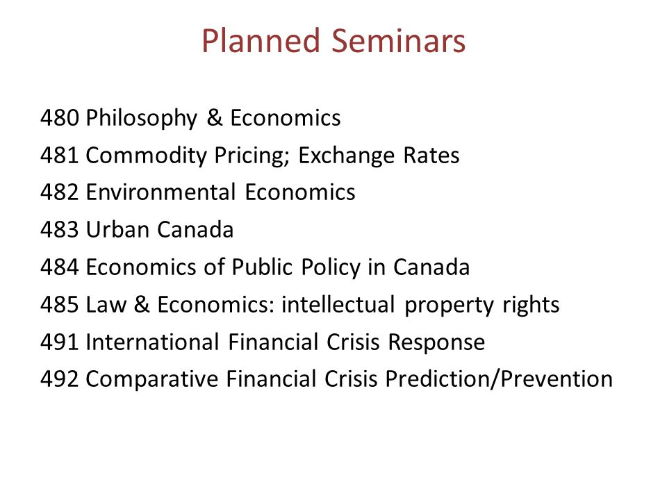 Planned Seminars 480 Philosophy & Economics 481 Commodity Pricing; Exchange Rates 482 Environmental Economics 483 Urban Canada 484 Economics of Public Policy in Canada 485 Law & Economics: intellectual property rights 491 International Financial Crisis Response 492 Comparative Financial Crisis Prediction/Prevention